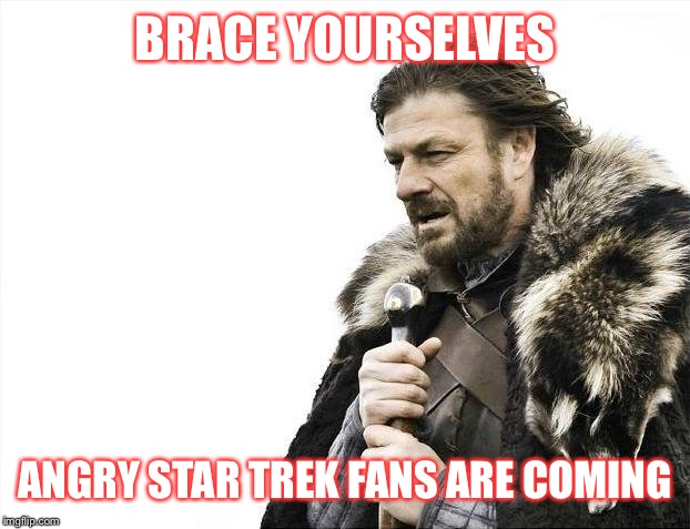 Brace Yourselves X is Coming Meme | BRACE YOURSELVES ANGRY STAR TREK FANS ARE COMING | image tagged in memes,brace yourselves x is coming | made w/ Imgflip meme maker