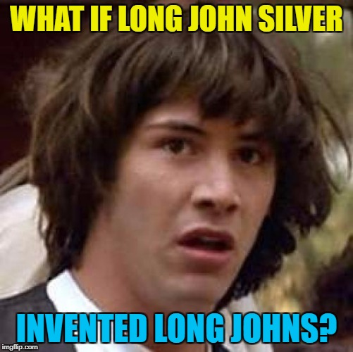 Conspiracy Keanu Meme | WHAT IF LONG JOHN SILVER INVENTED LONG JOHNS? | image tagged in memes,conspiracy keanu | made w/ Imgflip meme maker