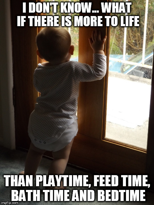He feels he is missing out on something | I DON'T KNOW... WHAT IF THERE IS MORE TO LIFE THAN PLAYTIME, FEED TIME, BATH TIME AND BEDTIME | image tagged in overly thoughtful baby,memes,life,thinking | made w/ Imgflip meme maker
