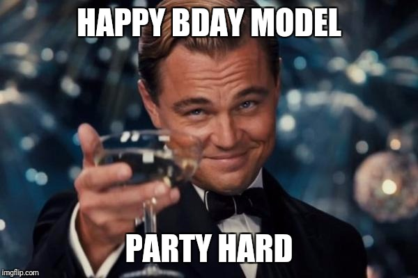 Leonardo Dicaprio Cheers Meme | HAPPY BDAY MODEL PARTY HARD | image tagged in memes,leonardo dicaprio cheers | made w/ Imgflip meme maker