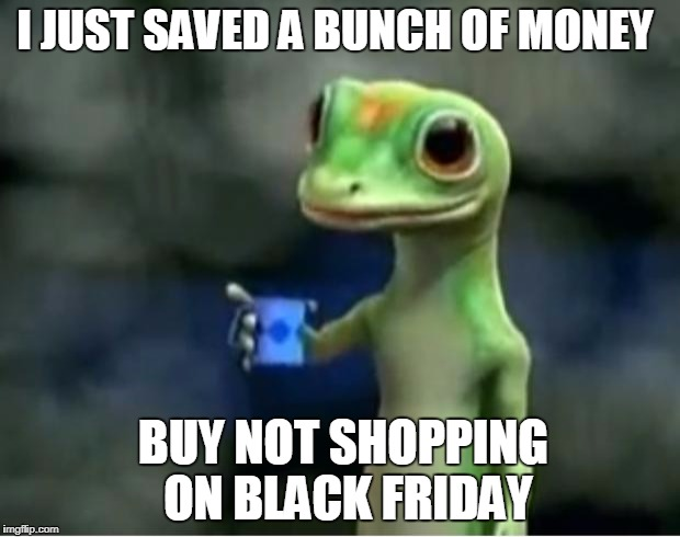 It's Not that i don't like black friday it's because i have nothing to buy on black friday | I JUST SAVED A BUNCH OF MONEY BUY NOT SHOPPING ON BLACK FRIDAY | image tagged in geico gecko,truth,black friday | made w/ Imgflip meme maker