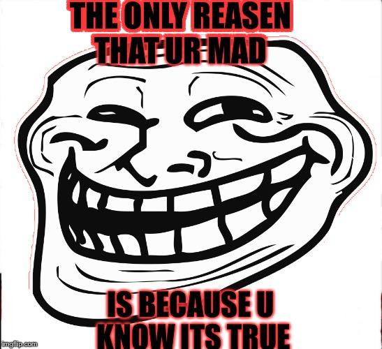 THE ONLY REASEN THAT UR MAD IS BECAUSE U KNOW ITS TRUE | made w/ Imgflip meme maker