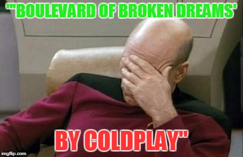"Captain Picard Facepalm Meme | ""'BOULEVARD OF BROKEN DREAMS' BY COLDPLAY"" 
