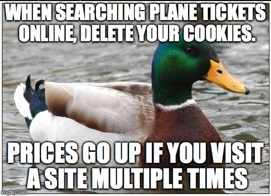 Actual Advice Mallard Meme | WHEN SEARCHING PLANE TICKETS ONLINE, DELETE YOUR COOKIES. PRICES GO UP IF YOU VISIT A SITE MULTIPLE TIMES | image tagged in memes,actual advice mallard | made w/ Imgflip meme maker