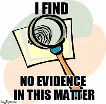Magnifying Glass | I FIND NO EVIDENCE IN THIS MATTER | image tagged in magnifying glass | made w/ Imgflip meme maker