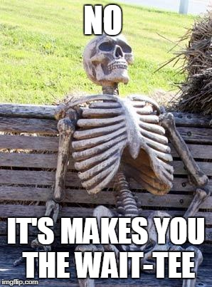Waiting Skeleton Meme | NO IT'S MAKES YOU THE WAIT-TEE | image tagged in memes,waiting skeleton | made w/ Imgflip meme maker