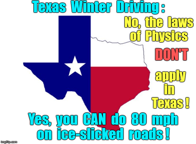 Texas Winter Driving | Texas  Winter  Driving : No,  the  laws  of  Physics DON'T apply    in      Texas ! Yes,  you  CAN  do  80  mph   on  ice-slicked  roads ! | image tagged in texas,memes,driving,winter,bad drivers,physics | made w/ Imgflip meme maker