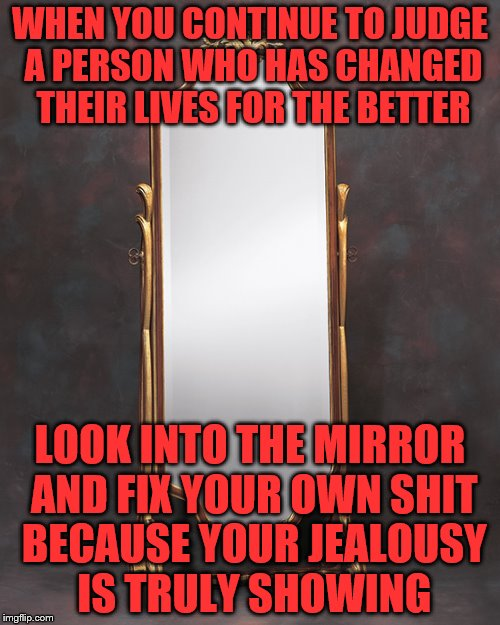Mirror | WHEN YOU CONTINUE TO JUDGE A PERSON WHO HAS CHANGED THEIR LIVES FOR THE BETTER LOOK INTO THE MIRROR AND FIX YOUR OWN SHIT BECAUSE YOUR JEALO | image tagged in mirror | made w/ Imgflip meme maker