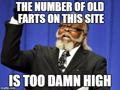 Too Damn High Meme | THE NUMBER OF OLD FARTS ON THIS SITE IS TOO DAMN HIGH | image tagged in memes,too damn high | made w/ Imgflip meme maker