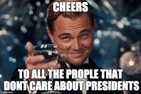 Leonardo Dicaprio Cheers Meme | CHEERS TO ALL THE PROPLE THAT DONT CARE ABOUT PRESIDENTS | image tagged in memes,leonardo dicaprio cheers | made w/ Imgflip meme maker