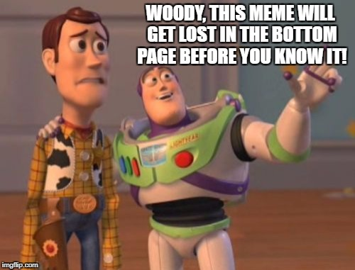 X, X Everywhere Meme | WOODY, THIS MEME WILL GET LOST IN THE BOTTOM PAGE BEFORE YOU KNOW IT! | image tagged in memes,x,x everywhere,x x everywhere | made w/ Imgflip meme maker