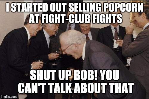 Laughing Men In Suits Meme | I STARTED OUT SELLING POPCORN AT FIGHT-CLUB FIGHTS SHUT UP BOB! YOU CAN'T TALK ABOUT THAT | image tagged in memes,laughing men in suits | made w/ Imgflip meme maker