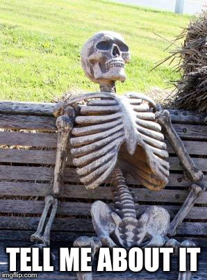 Waiting Skeleton Meme | TELL ME ABOUT IT | image tagged in memes,waiting skeleton | made w/ Imgflip meme maker