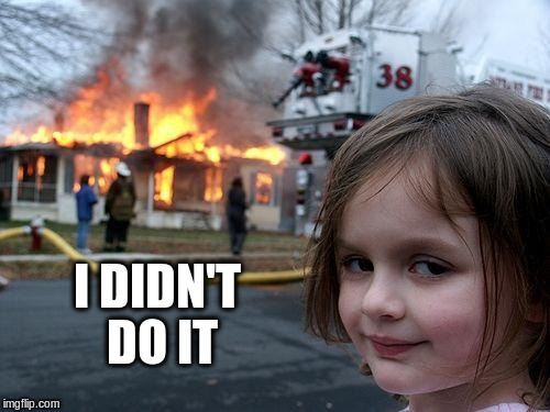 Disaster Girl Meme | I DIDN'T DO IT | image tagged in memes,disaster girl | made w/ Imgflip meme maker