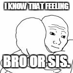 I KNOW THAT FEELING BRO OR SIS. | made w/ Imgflip meme maker