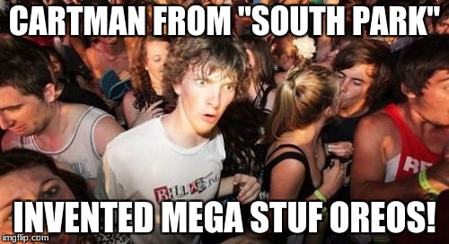 "If you really think about it... | CARTMAN FROM ""SOUTH PARK"" INVENTED MEGA STUF OREOS! 