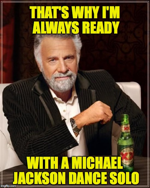 The Most Interesting Man In The World Meme | THAT'S WHY I'M ALWAYS READY WITH A MICHAEL JACKSON DANCE SOLO | image tagged in memes,the most interesting man in the world | made w/ Imgflip meme maker