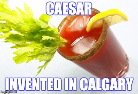 Caesar | CAESAR INVENTED IN CALGARY | image tagged in caesar | made w/ Imgflip meme maker
