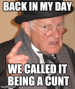 BACK IN MY DAY WE CALLED IT BEING A C**T | image tagged in memes,back in my day | made w/ Imgflip meme maker
