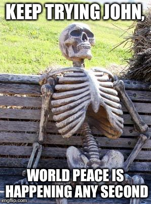 Where is world peace when you need it | KEEP TRYING JOHN, WORLD PEACE IS HAPPENING ANY SECOND | image tagged in memes,waiting skeleton | made w/ Imgflip meme maker