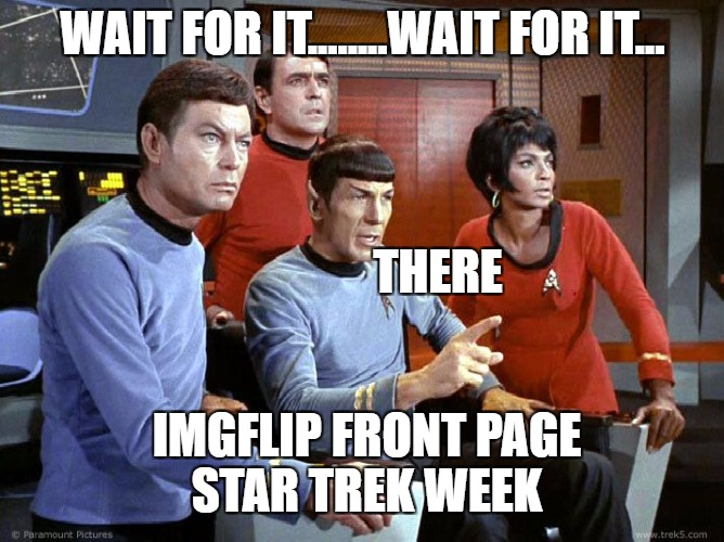 front page warp speed | WAIT FOR IT........WAIT FOR IT... THERE IMGFLIP FRONT PAGE STAR TREK WEEK | image tagged in spock  the gang,star trek week | made w/ Imgflip meme maker