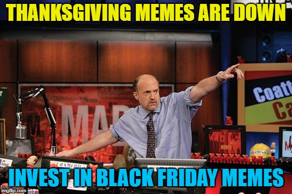 Black Friday memes - so hot right now... :) | THANKSGIVING MEMES ARE DOWN INVEST IN BLACK FRIDAY MEMES | image tagged in memes,mad money jim cramer,thanksgiving,black friday | made w/ Imgflip meme maker