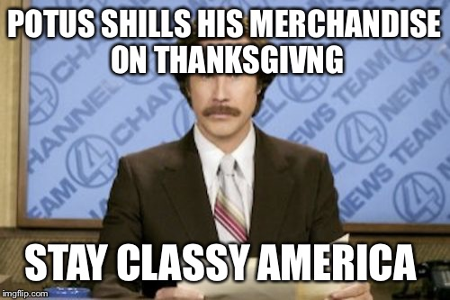 Ron Burgundy | POTUS SHILLS HIS MERCHANDISE ON THANKSGIVNG STAY CLASSY AMERICA | image tagged in memes,ron burgundy | made w/ Imgflip meme maker