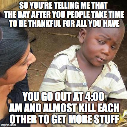 Sounds like America to me! | SO YOU'RE TELLING ME THAT THE DAY AFTER YOU PEOPLE TAKE TIME TO BE THANKFUL FOR ALL YOU HAVE YOU GO OUT AT 4:00 AM AND ALMOST KILL EACH OTHE | image tagged in memes,third world skeptical kid | made w/ Imgflip meme maker