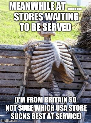 Waiting Skeleton Meme | MEANWHILE AT ........ STORES WAITING TO BE SERVED (I'M FROM BRITAIN SO NOT SURE WHICH USA STORE SUCKS BEST AT SERVICE) | image tagged in memes,waiting skeleton | made w/ Imgflip meme maker