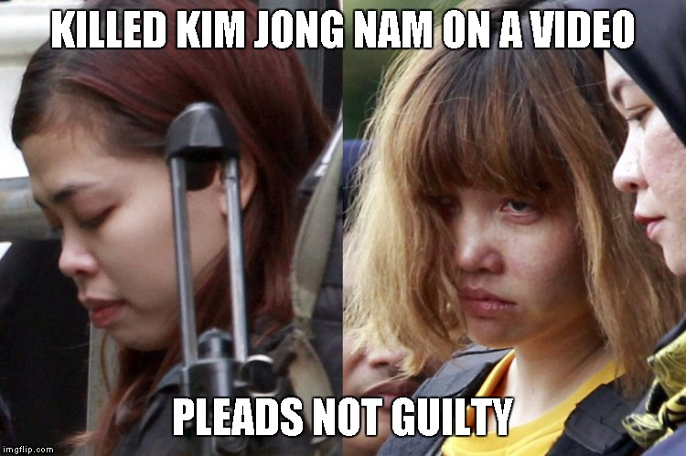 KILLED KIM JONG NAM, PLEADS NOT GUILTY | KILLED KIM JONG NAM ON A VIDEO PLEADS NOT GUILTY | image tagged in plead,not guilty,pleads,kim jong nam,memes | made w/ Imgflip meme maker