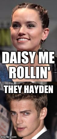 DAISY ME ROLLIN' THEY HAYDEN | image tagged in star wars,anakin,rey | made w/ Imgflip meme maker