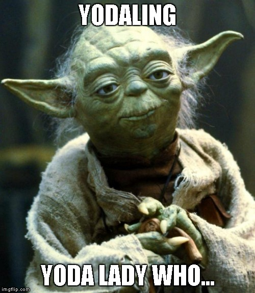 Star Wars Yoda Meme | YODALING YODA LADY WHO... | image tagged in memes,star wars yoda | made w/ Imgflip meme maker