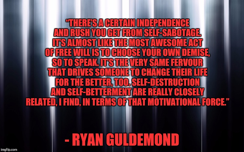 "Ryan Guldemond | ""THERE'S A CERTAIN INDEPENDENCE AND RUSH YOU GET FROM SELF-SABOTAGE. IT'S ALMOST LIKE THE MOST AWESOME ACT OF FREE WILL IS TO CHOOSE YOUR OW 