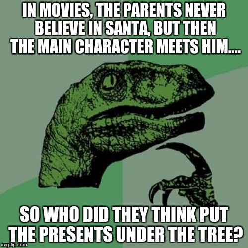 Philosoraptor Meme | IN MOVIES, THE PARENTS NEVER BELIEVE IN SANTA, BUT THEN THE MAIN CHARACTER MEETS HIM.... SO WHO DID THEY THINK PUT THE PRESENTS UNDER THE TR | image tagged in memes,philosoraptor | made w/ Imgflip meme maker