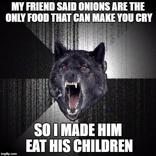 Insanity Wolf Meme | MY FRIEND SAID ONIONS ARE THE ONLY FOOD THAT CAN MAKE YOU CRY SO I MADE HIM EAT HIS CHILDREN | image tagged in memes,insanity wolf | made w/ Imgflip meme maker