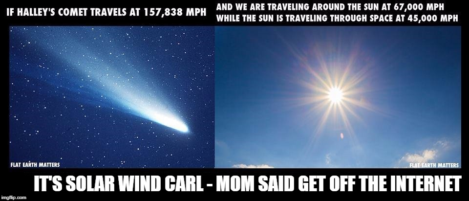 IT'S SOLAR WIND CARL - MOM SAID GET OFF THE INTERNET | image tagged in flat earth,solar wind,halley's comet,carl | made w/ Imgflip meme maker