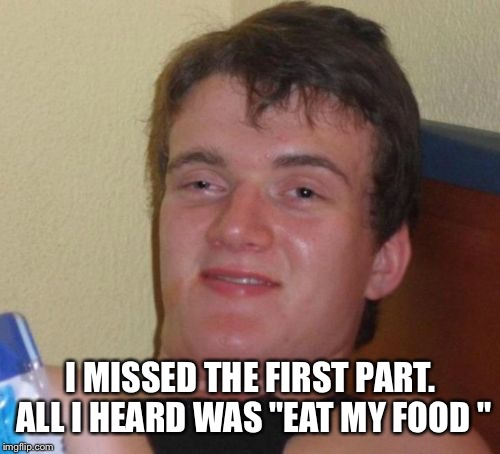 "10 Guy Meme | I MISSED THE FIRST PART. ALL I HEARD WAS ""EAT MY FOOD "" 