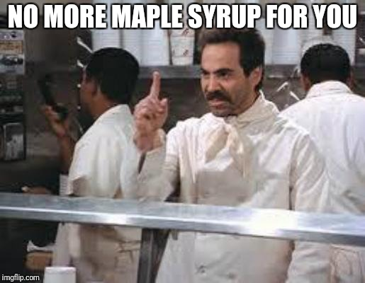 No soup | NO MORE MAPLE SYRUP FOR YOU | image tagged in no soup | made w/ Imgflip meme maker