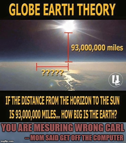 Flat Earth Measures Wrong - Again | YOU ARE MESURING WRONG CARL -- MOM SAID GET OFF THE COMPUTER | image tagged in flat earth,sun,distance,carl | made w/ Imgflip meme maker