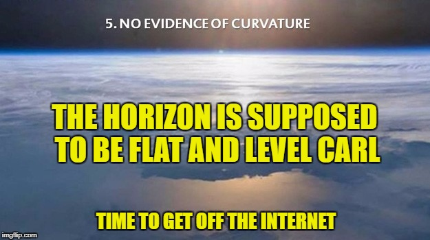 No Evidence of Curvature | THE HORIZON IS SUPPOSED TO BE FLAT AND LEVEL CARL TIME TO GET OFF THE INTERNET | image tagged in curvature,flat earth,level,carl | made w/ Imgflip meme maker