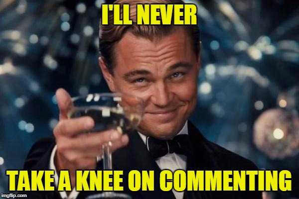Leonardo Dicaprio Cheers Meme | I'LL NEVER TAKE A KNEE ON COMMENTING | image tagged in memes,leonardo dicaprio cheers | made w/ Imgflip meme maker