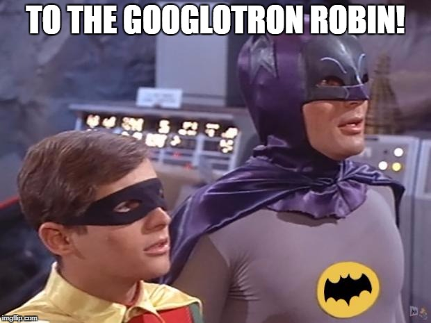 How I feel when someone posts a funny, but obscure meme... | TO THE GOOGLOTRON ROBIN! | image tagged in batman and robin,dank meme | made w/ Imgflip meme maker