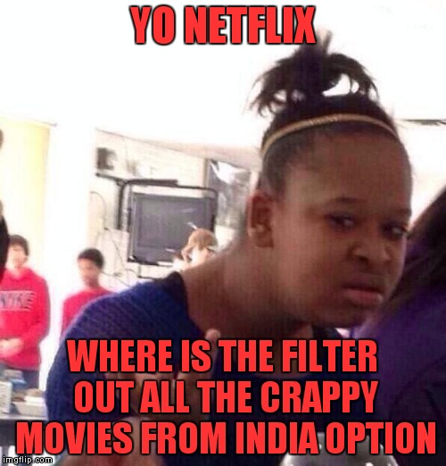 Does anybody watch that crap??? | YO NETFLIX WHERE IS THE FILTER OUT ALL THE CRAPPY MOVIES FROM INDIA OPTION | image tagged in memes,black girl wat | made w/ Imgflip meme maker