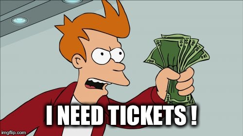 I NEED TICKETS ! | made w/ Imgflip meme maker