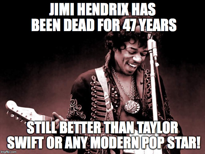 Jimi Hendrix is still Way Better! | JIMI HENDRIX HAS BEEN DEAD FOR 47 YEARS STILL BETTER THAN TAYLOR SWIFT OR ANY MODERN POP STAR! | image tagged in modern music sucks,modern music,jimi hendrix,psychedelic,rock,psychedelic rock | made w/ Imgflip meme maker