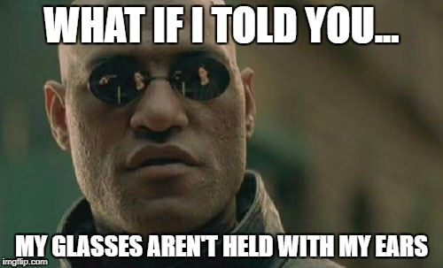 Matrix Morpheus Meme | WHAT IF I TOLD YOU... MY GLASSES AREN'T HELD WITH MY EARS | image tagged in memes,matrix morpheus,funny,10000 points | made w/ Imgflip meme maker