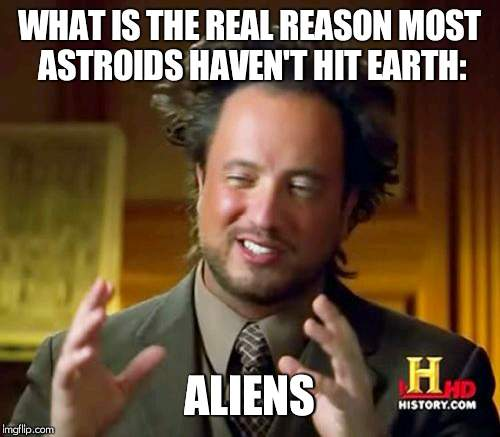 Ancient Aliens Meme | WHAT IS THE REAL REASON MOST ASTROIDS HAVEN'T HIT EARTH: ALIENS | image tagged in memes,ancient aliens | made w/ Imgflip meme maker