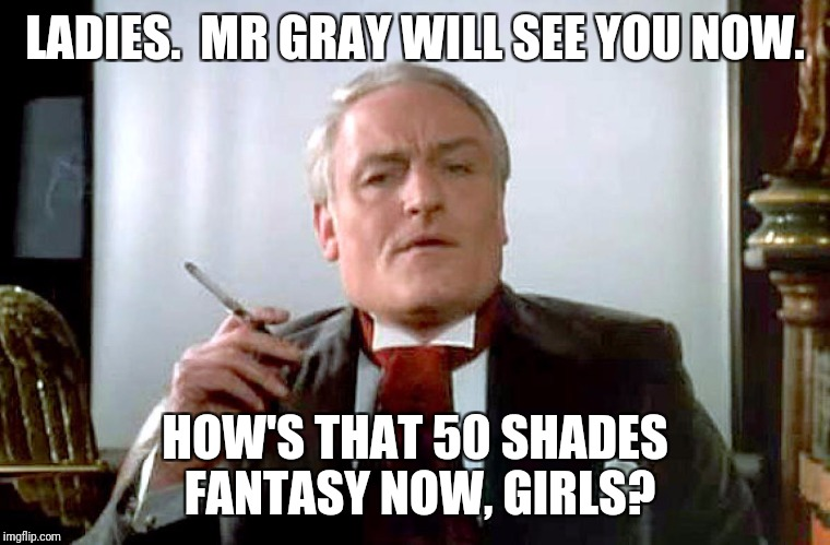 I Would Like, If I May, to Take You On a Strange Journey. | LADIES.  MR GRAY WILL SEE YOU NOW. HOW'S THAT 50 SHADES FANTASY NOW, GIRLS? | image tagged in rocky horror,rocky horror picture show,50 shades of grey | made w/ Imgflip meme maker