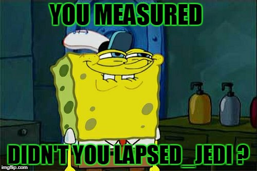 Dont You Squidward Meme | YOU MEASURED DIDN'T YOU LAPSED_JEDI ? | image tagged in memes,dont you squidward | made w/ Imgflip meme maker