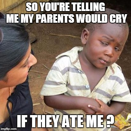 Third World Skeptical Kid Meme | SO YOU'RE TELLING ME MY PARENTS WOULD CRY IF THEY ATE ME ? | image tagged in memes,third world skeptical kid | made w/ Imgflip meme maker